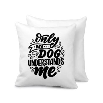 Only my DOG, understands me, Μαξιλάρι καναπέ 40x40cm περιέχεται το γέμισμα