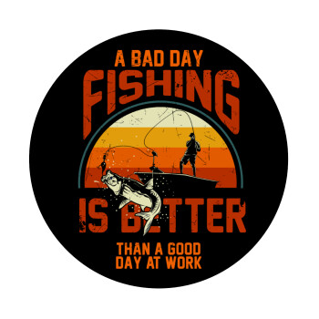 A bad day FISHING is better than a good day at work, Mousepad Στρογγυλό 20cm